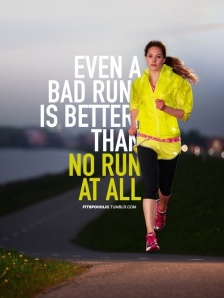 Even a bad run is better than no run at all